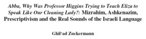 """""""Abba, why was Professor Higgins trying to teach Eliza to speak like our cleaning lady?"""": Mizrahim, Ashkenazim, Prescriptivism and the Real Sounds of the Israeli Language by Ghil'ad Zuckermann"""